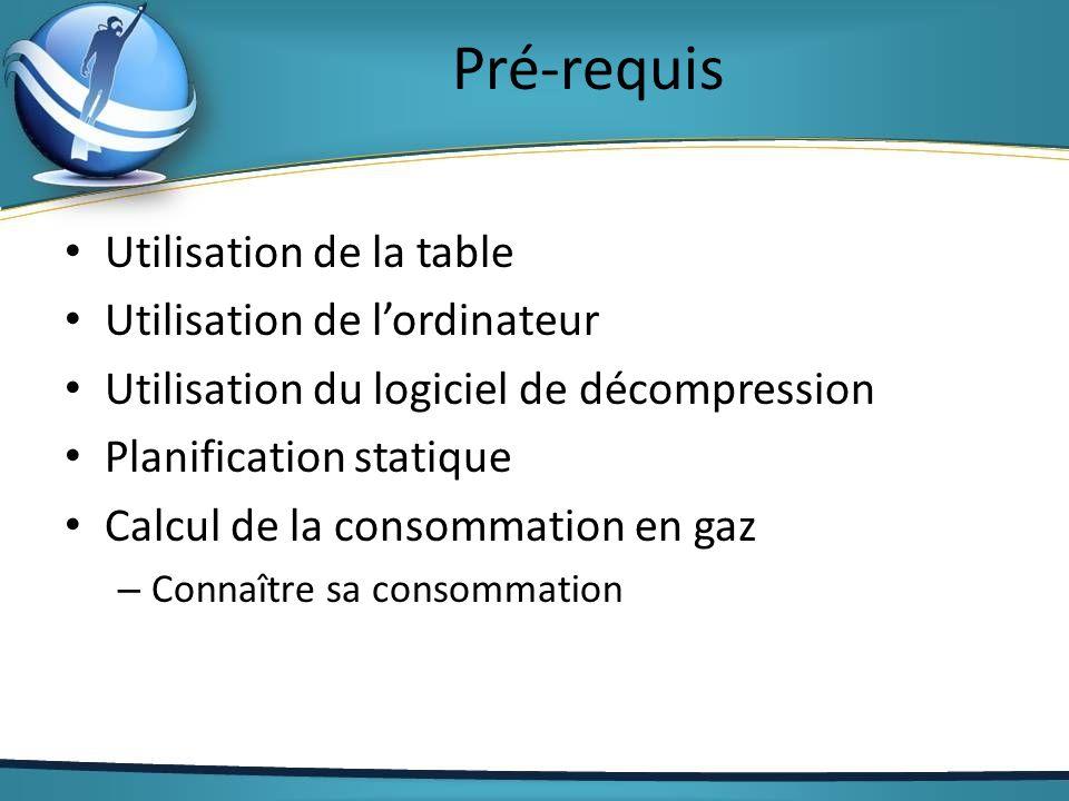 Pré-requis Utilisation de la table Utilisation de lordinateur Utilisation du logiciel de décompression Planification statique Calcul de la consommatio
