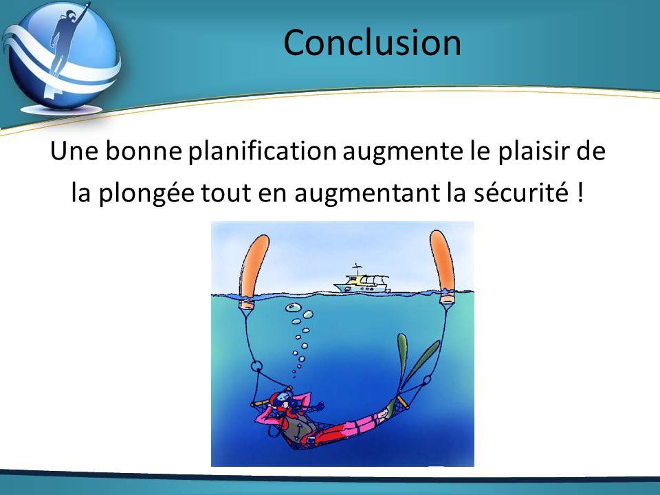 Conclusion Une bonne planification augmente le plaisir de la plongée tout en augmentant la sécurité !