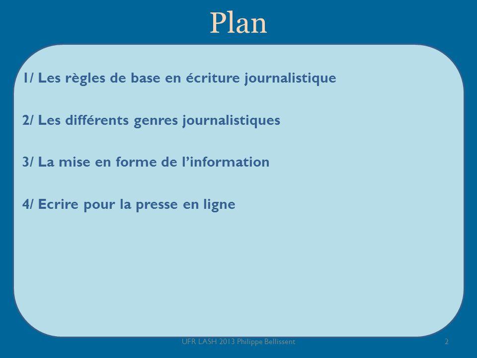 Plan 1/ Les règles de base en écriture journalistique 2/ Les différents genres journalistiques 3/ La mise en forme de linformation 4/ Ecrire pour la presse en ligne 2UFR LASH 2013 Philippe Bellissent