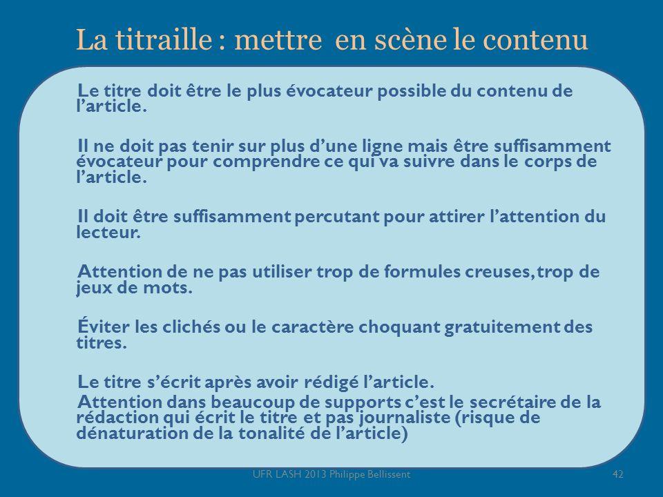 La titraille : mettre en scène le contenu Le titre doit être le plus évocateur possible du contenu de larticle. Il ne doit pas tenir sur plus dune lig