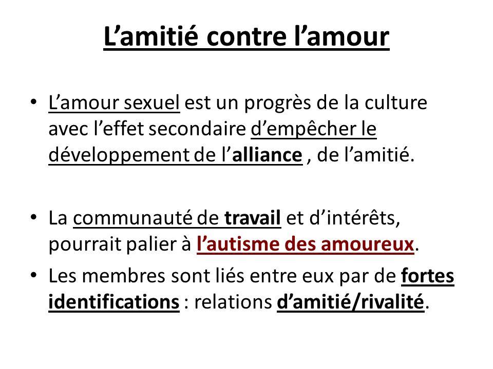 Lamitié contre lamour Lamour sexuel est un progrès de la culture avec leffet secondaire dempêcher le développement de lalliance, de lamitié. La commun