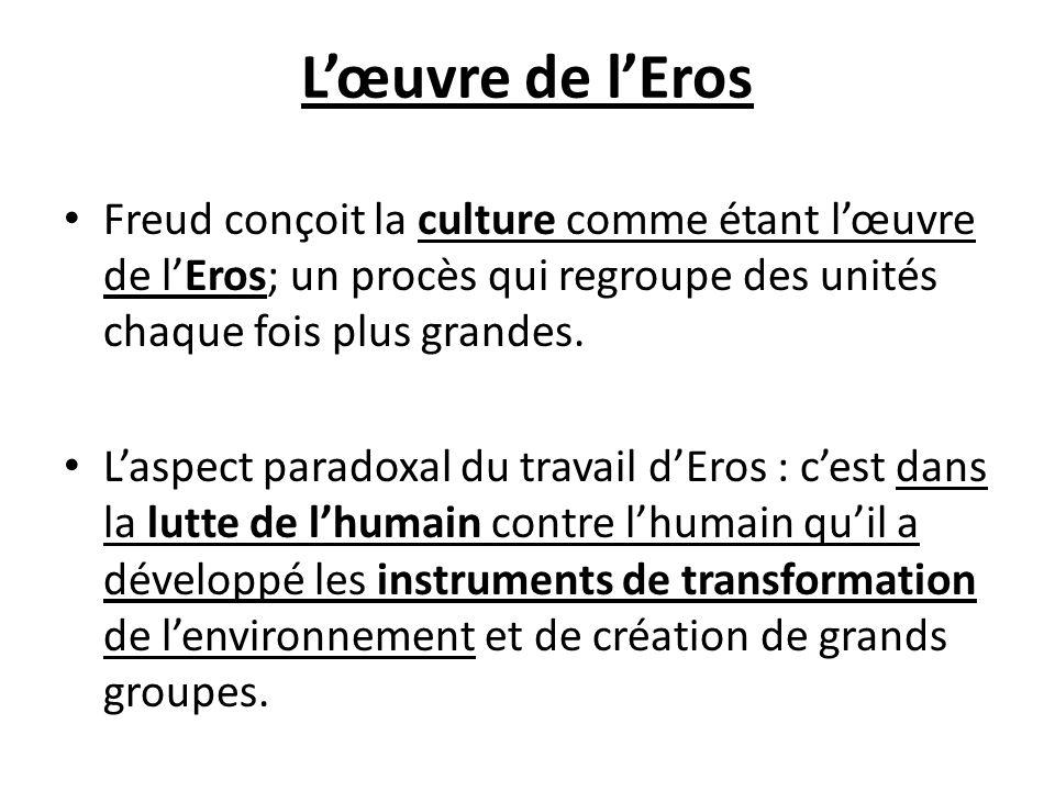 Lœuvre de lEros Freud conçoit la culture comme étant lœuvre de lEros; un procès qui regroupe des unités chaque fois plus grandes. Laspect paradoxal du