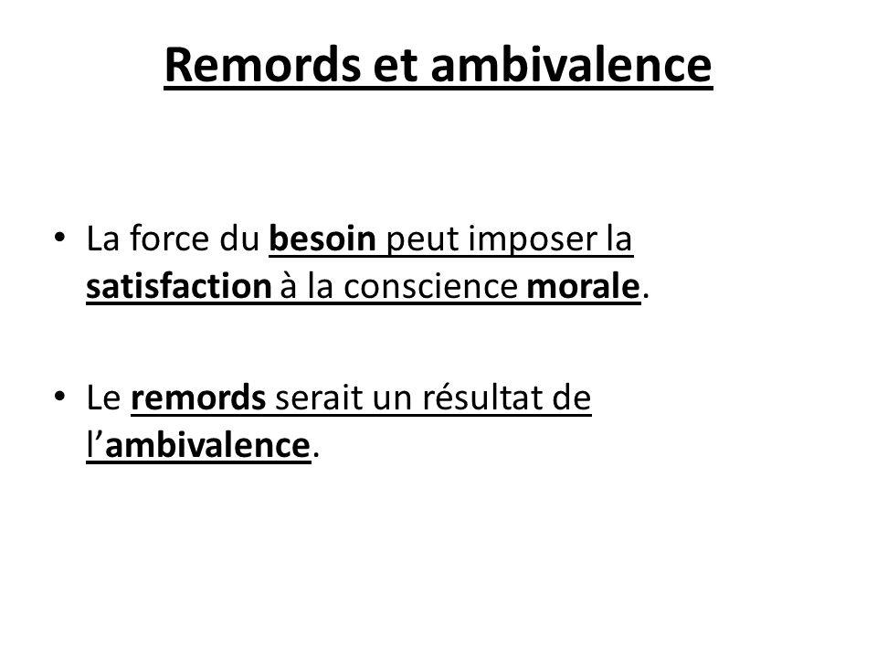 Remords et ambivalence La force du besoin peut imposer la satisfaction à la conscience morale. Le remords serait un résultat de lambivalence.