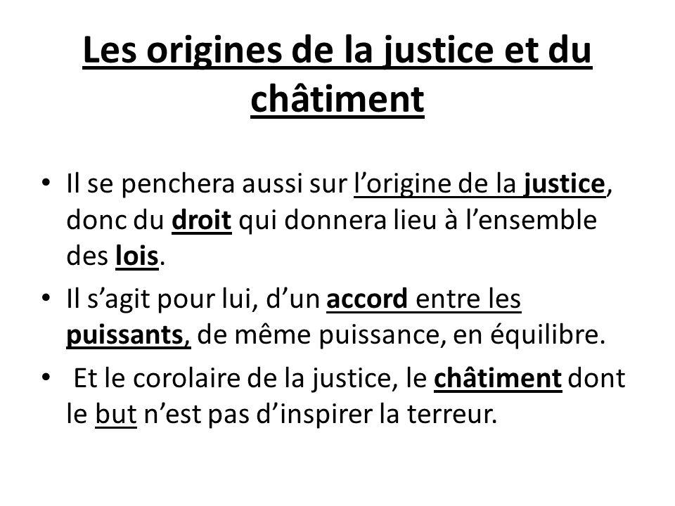 Les origines de la justice et du châtiment Il se penchera aussi sur lorigine de la justice, donc du droit qui donnera lieu à lensemble des lois. Il sa