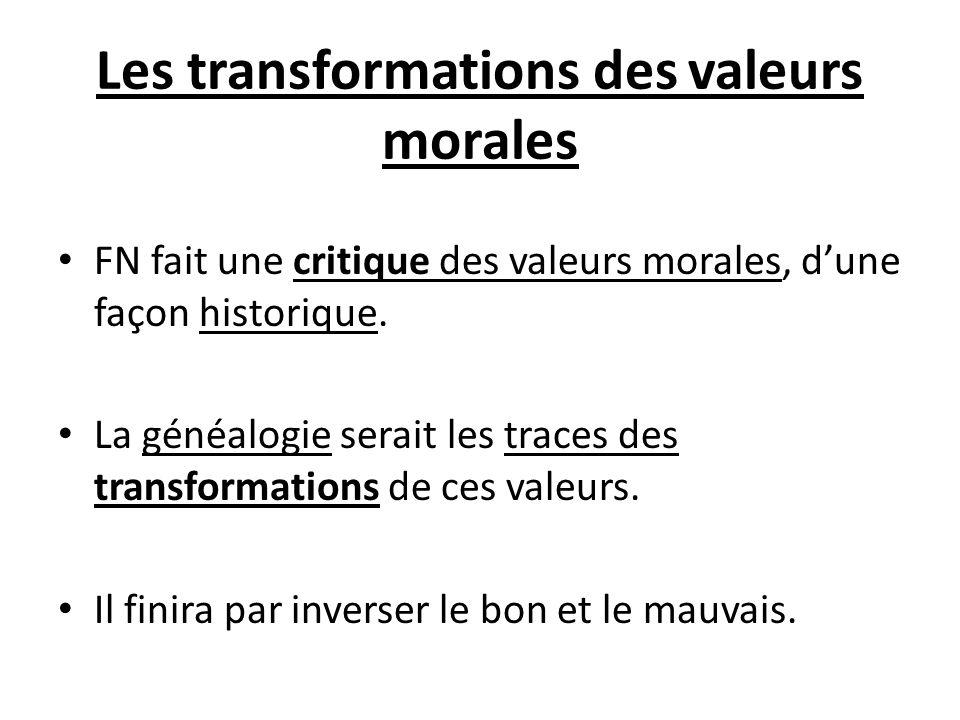 Les transformations des valeurs morales FN fait une critique des valeurs morales, dune façon historique. La généalogie serait les traces des transform