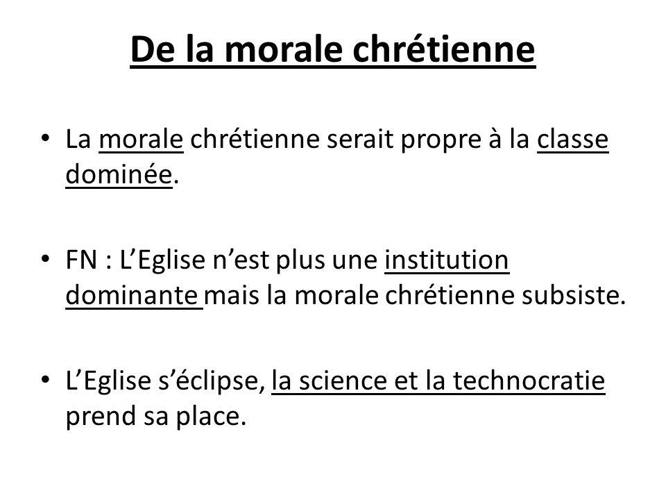 De la morale chrétienne La morale chrétienne serait propre à la classe dominée. FN : LEglise nest plus une institution dominante mais la morale chréti