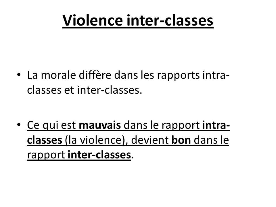 Violence inter-classes La morale diffère dans les rapports intra- classes et inter-classes. Ce qui est mauvais dans le rapport intra- classes (la viol