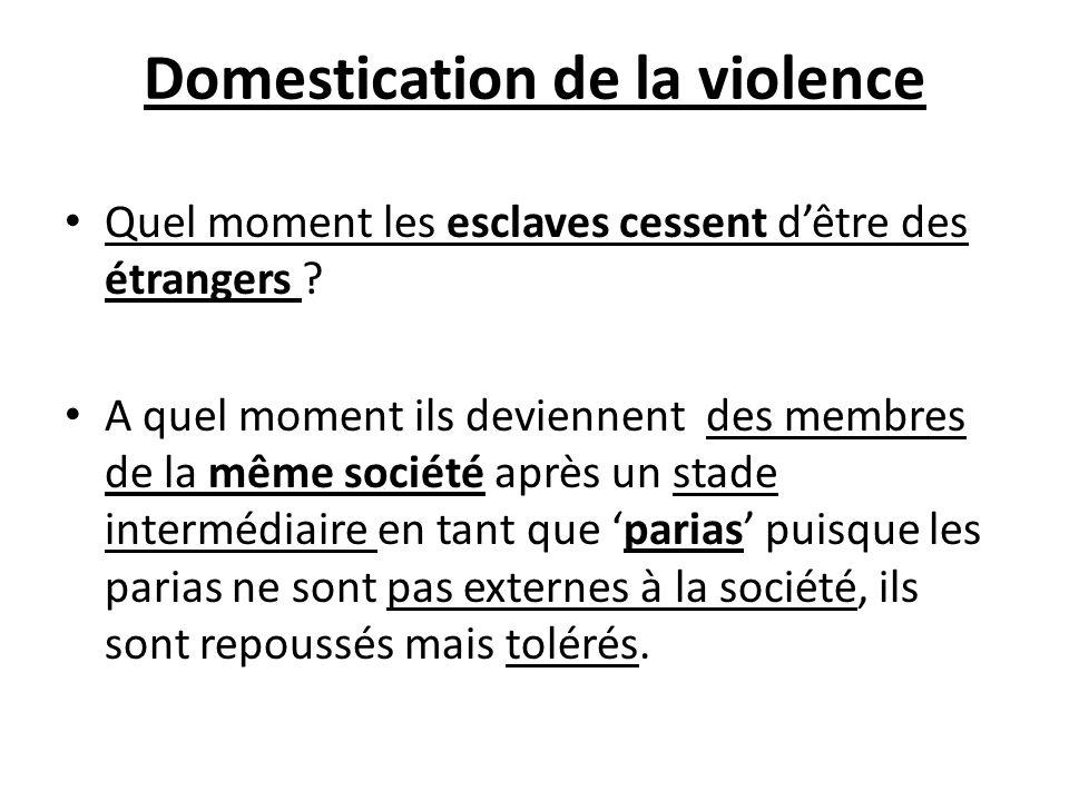 Domestication de la violence Quel moment les esclaves cessent dêtre des étrangers ? A quel moment ils deviennent des membres de la même société après