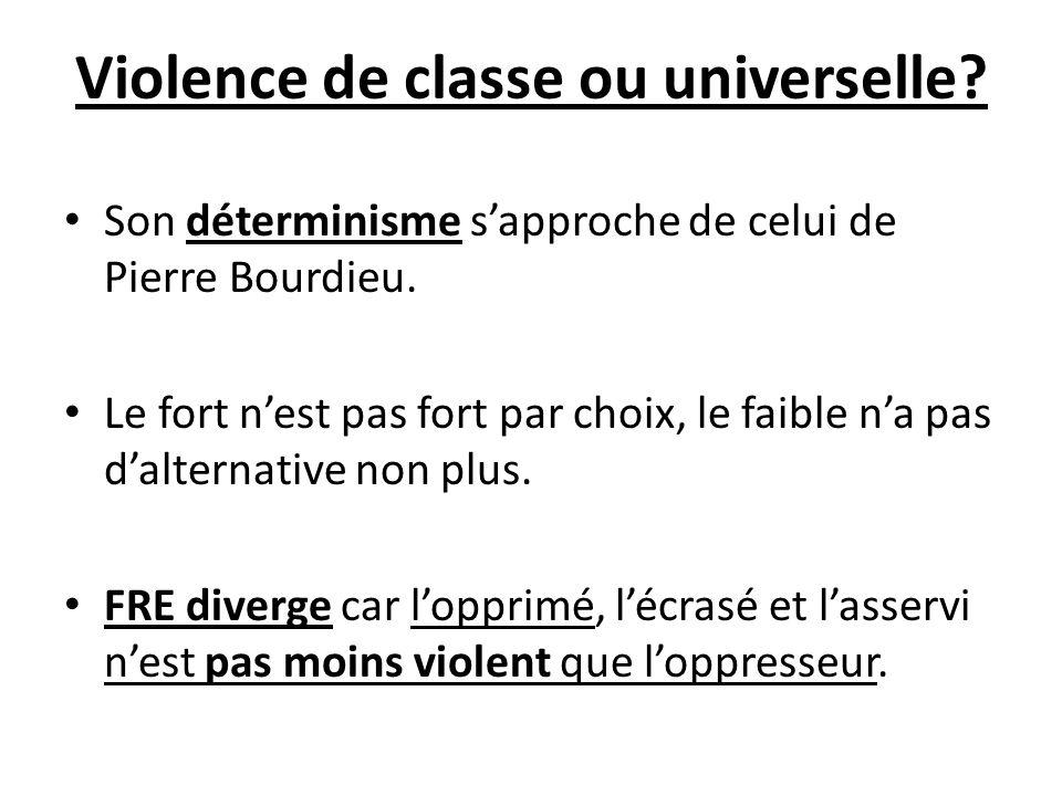 Violence de classe ou universelle? Son déterminisme sapproche de celui de Pierre Bourdieu. Le fort nest pas fort par choix, le faible na pas dalternat