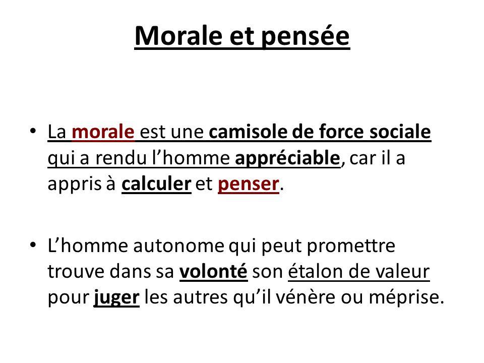 Morale et pensée La morale est une camisole de force sociale qui a rendu lhomme appréciable, car il a appris à calculer et penser. Lhomme autonome qui