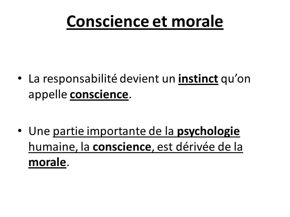 Conscience et morale La responsabilité devient un instinct quon appelle conscience. Une partie importante de la psychologie humaine, la conscience, es
