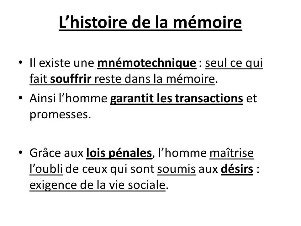Lhistoire de la mémoire Il existe une mnémotechnique : seul ce qui fait souffrir reste dans la mémoire. Ainsi lhomme garantit les transactions et prom