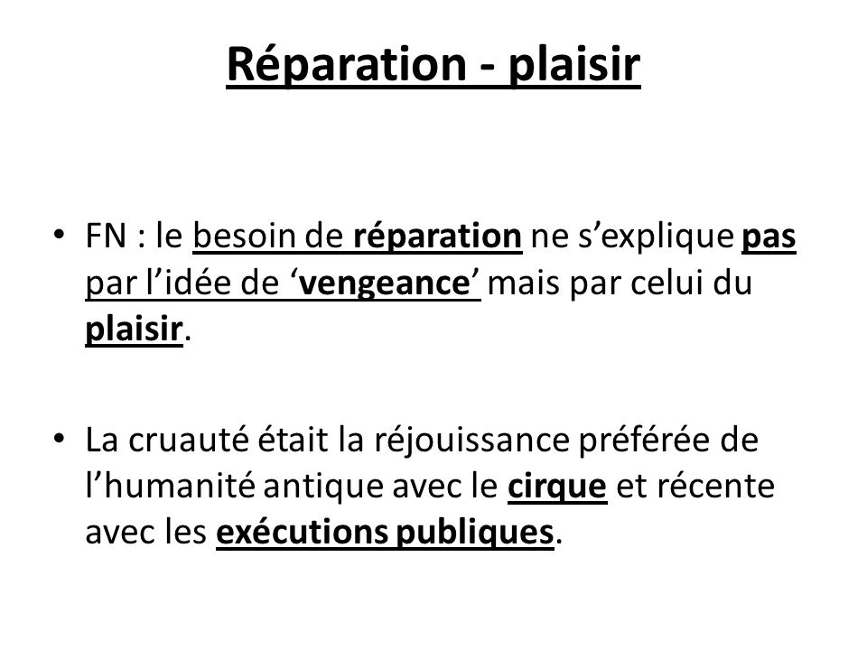 Réparation - plaisir FN : le besoin de réparation ne sexplique pas par lidée de vengeance mais par celui du plaisir. La cruauté était la réjouissance