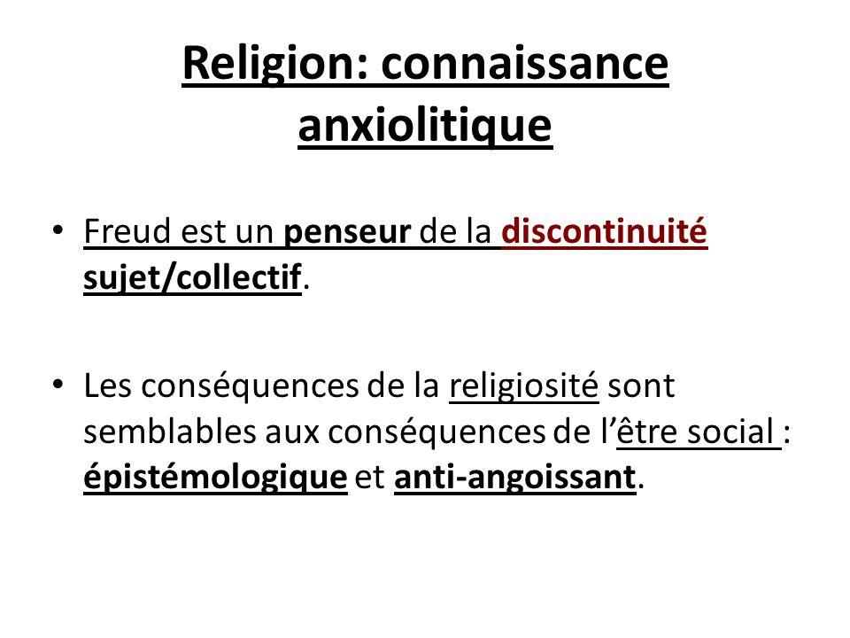 Religion: connaissance anxiolitique Freud est un penseur de la discontinuité sujet/collectif. Les conséquences de la religiosité sont semblables aux c