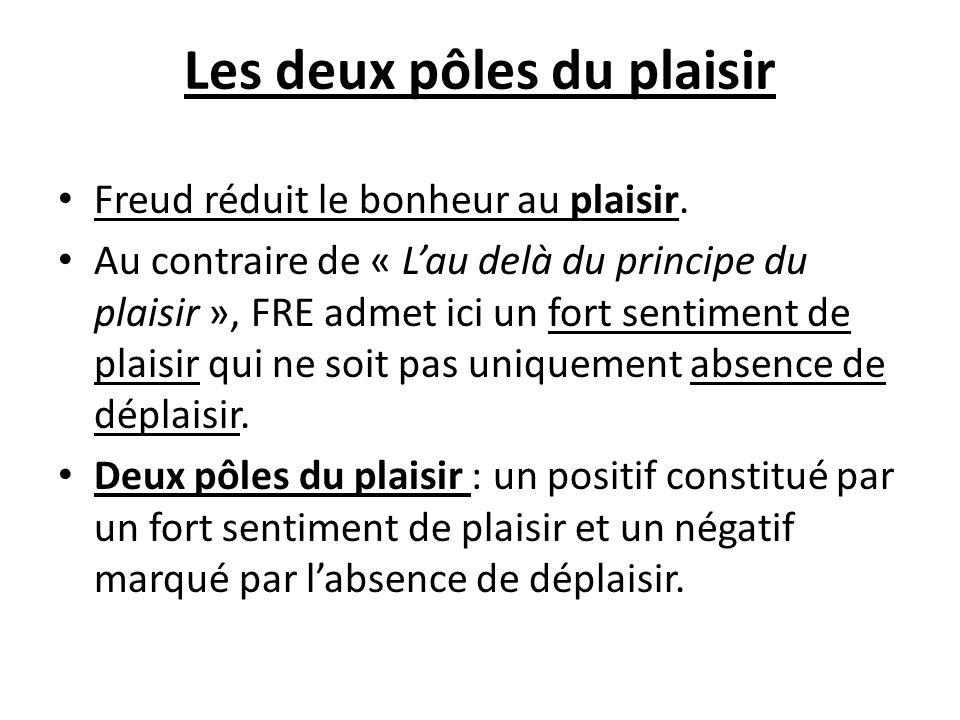 Les deux pôles du plaisir Freud réduit le bonheur au plaisir. Au contraire de « Lau delà du principe du plaisir », FRE admet ici un fort sentiment de