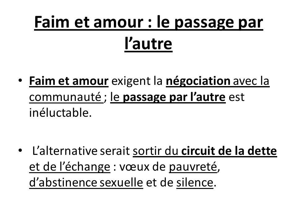 Faim et amour : le passage par lautre Faim et amour exigent la négociation avec la communauté ; le passage par lautre est inéluctable. Lalternative se