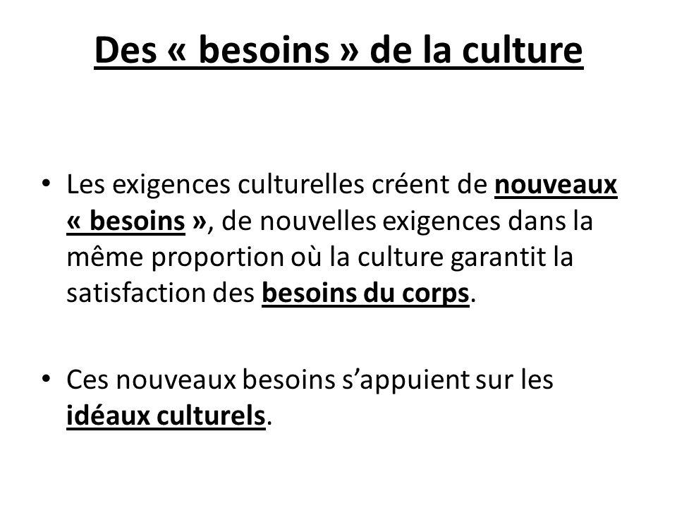 Des « besoins » de la culture Les exigences culturelles créent de nouveaux « besoins », de nouvelles exigences dans la même proportion où la culture g