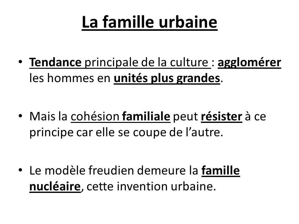 La famille urbaine Tendance principale de la culture : agglomérer les hommes en unités plus grandes. Mais la cohésion familiale peut résister à ce pri