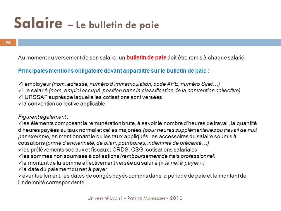 Salaire – Le bulletin de paie 26 Université Lyon I - Patrick Monassier - 2010 Au moment du versement de son salaire, un bulletin de paie doit être rem