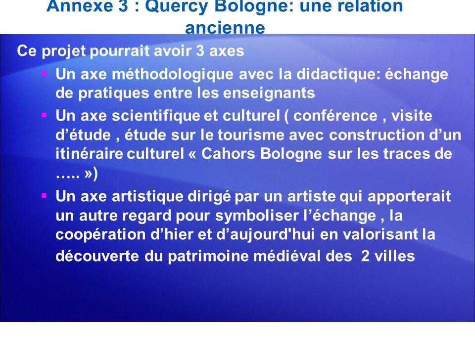 Annexe 3 : Quercy Bologne: une relation ancienne Ce projet pourrait avoir 3 axes Un axe méthodologique avec la didactique: échange de pratiques entre