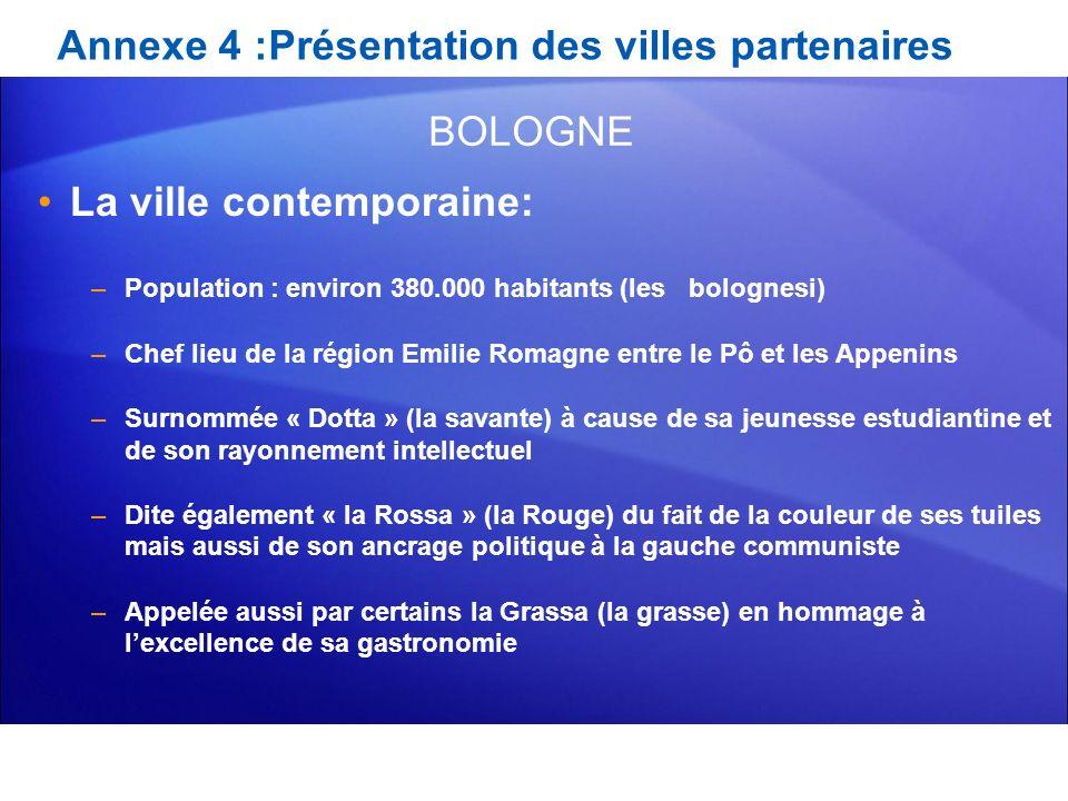 Annexe 4 :Présentation des villes partenaires La ville contemporaine: –Population : environ 380.000 habitants (les bolognesi) –Chef lieu de la région