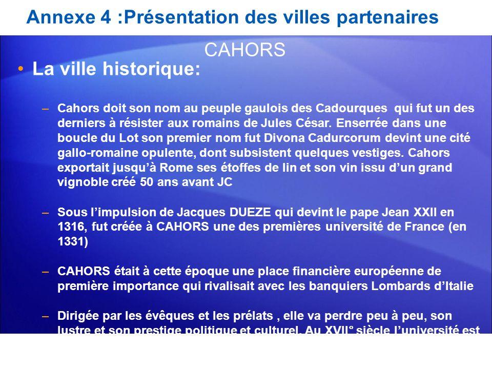 Annexe 4 :Présentation des villes partenaires La ville historique: –Cahors doit son nom au peuple gaulois des Cadourques qui fut un des derniers à rés