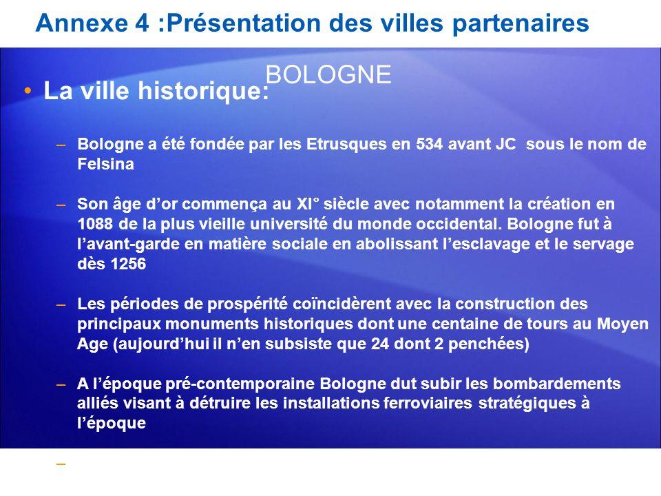 Annexe 4 :Présentation des villes partenaires La ville historique: –Bologne a été fondée par les Etrusques en 534 avant JC sous le nom de Felsina –Son