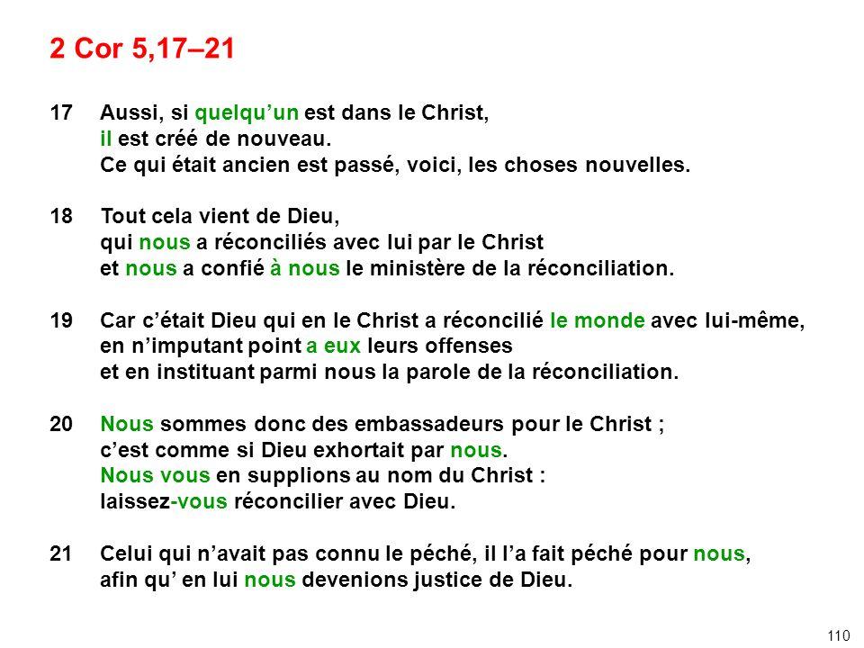 2 Cor 5,17–21 17 Aussi, si quelquun est dans le Christ, il est créé de nouveau. Ce qui était ancien est passé, voici, les choses nouvelles. 18 Tout ce