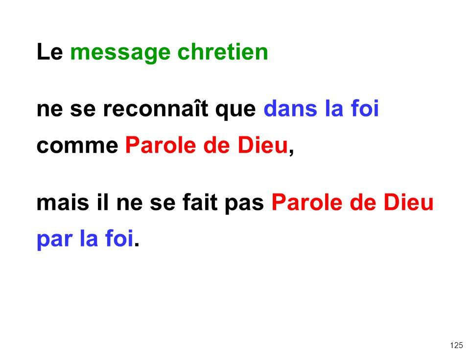 Le message chretien ne se reconnaît que dans la foi comme Parole de Dieu, mais il ne se fait pas Parole de Dieu par la foi. 125