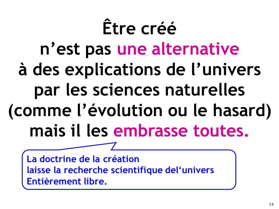 14 Être créé nest pas une alternative à des explications de lunivers par les sciences naturelles (comme lévolution ou le hasard) mais il les embrasse