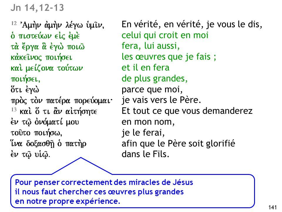 141 Jn 14,12-13 En vérité, en vérité, je vous le dis, celui qui croit en moi fera, lui aussi, les œuvres que je fais ; et il en fera de plus grandes,
