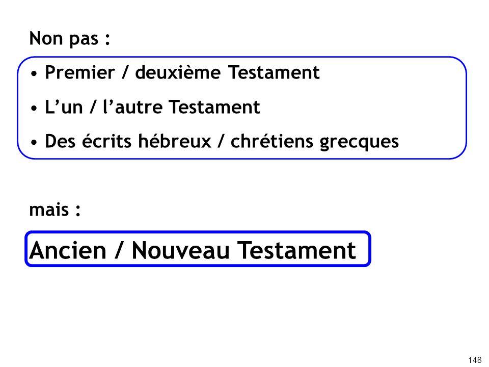 Non pas : Premier / deuxième Testament Lun / lautre Testament Des écrits hébreux / chrétiens grecques mais : Ancien / Nouveau Testament 148