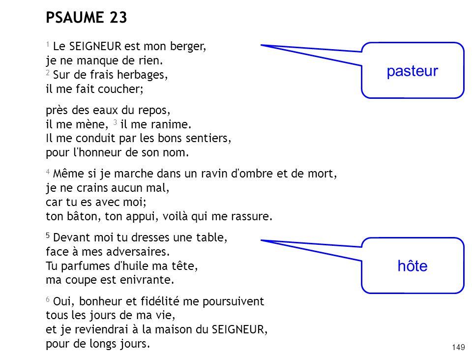 PSAUME 23 1 Le SEIGNEUR est mon berger, je ne manque de rien. 2 Sur de frais herbages, il me fait coucher; près des eaux du repos, il me mène, 3 il me