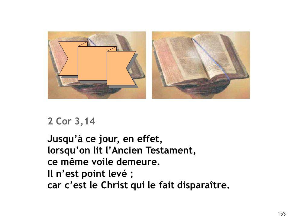 2 Cor 3,14 Jusquà ce jour, en effet, lorsquon lit lAncien Testament, ce même voile demeure. Il nest point levé ; car cest le Christ qui le fait dispar