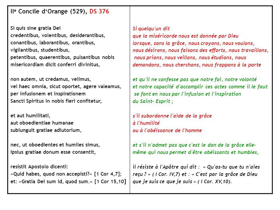 II e Concile dOrange (529), DS 376 Si quis sine gratia Dei credentibus, volentibus, desiderantibus, conantibus, laborantibus, orantibus, vigilantibus,