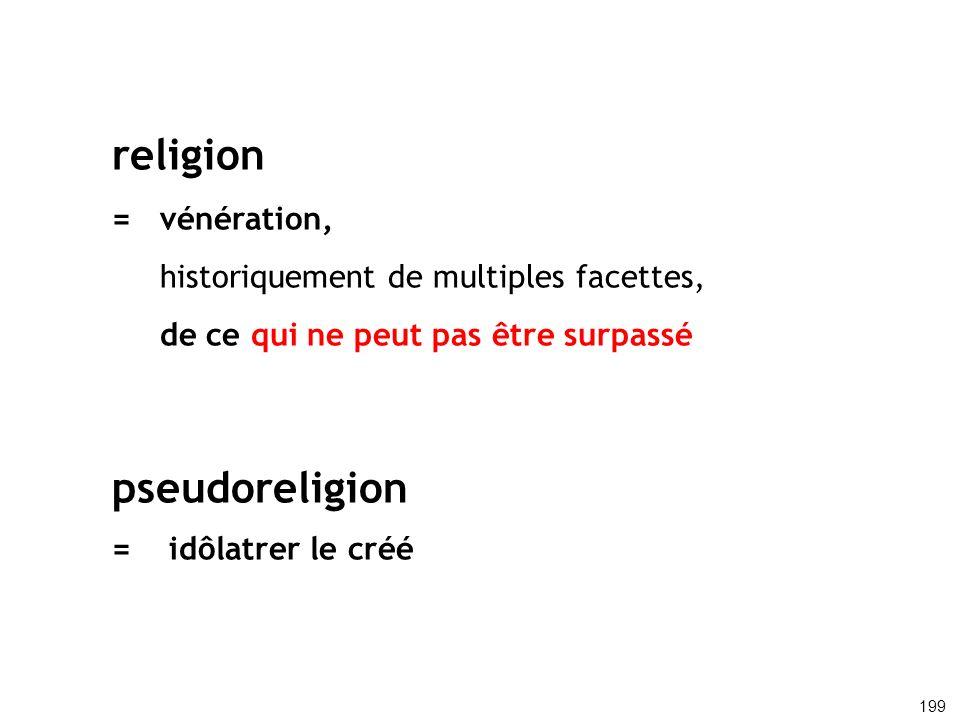 religion =vénération, historiquement de multiples facettes, de ce qui ne peut pas être surpassé pseudoreligion = idôlatrer le créé 199