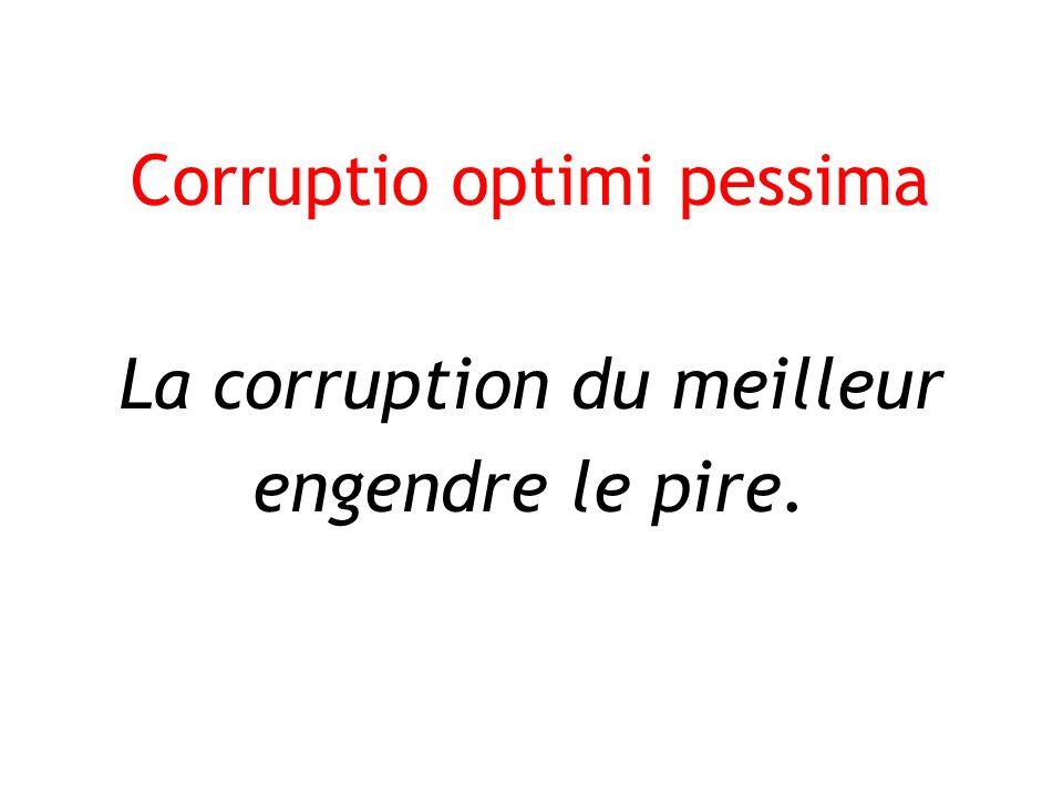 Corruptio optimi pessima La corruption du meilleur engendre le pire.
