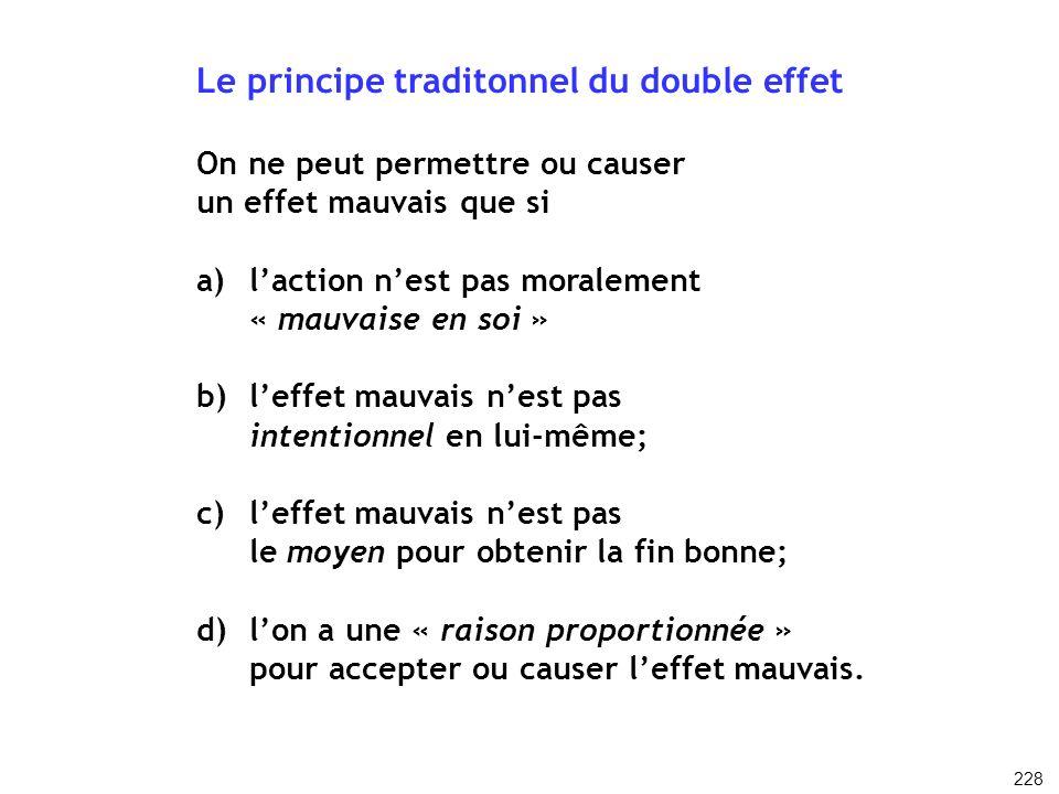Le principe traditonnel du double effet On ne peut permettre ou causer un effet mauvais que si a)laction nest pas moralement « mauvaise en soi » b)lef