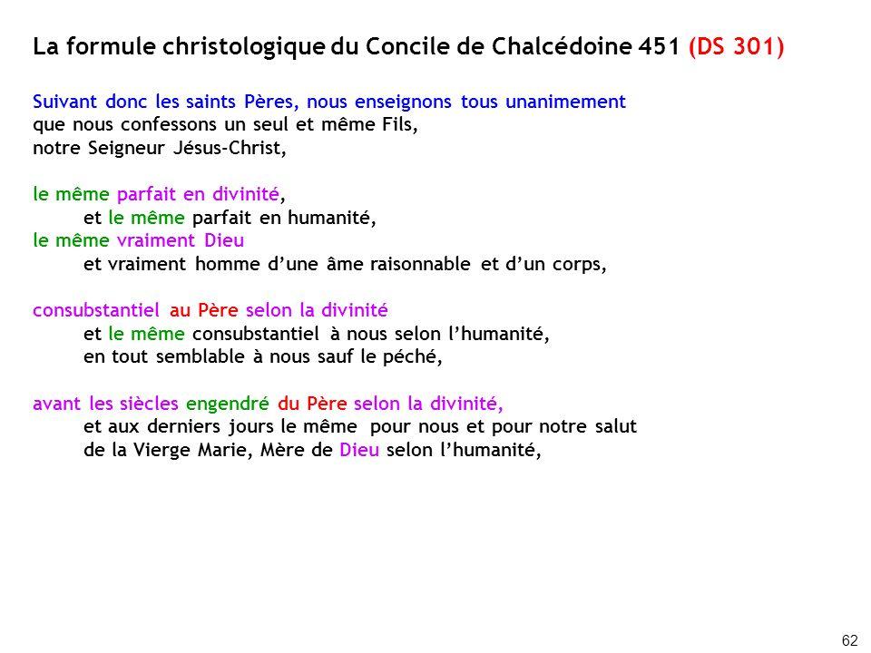 La formule christologique du Concile de Chalcédoine 451 (DS 301) Suivant donc les saints Pères, nous enseignons tous unanimement que nous confessons u