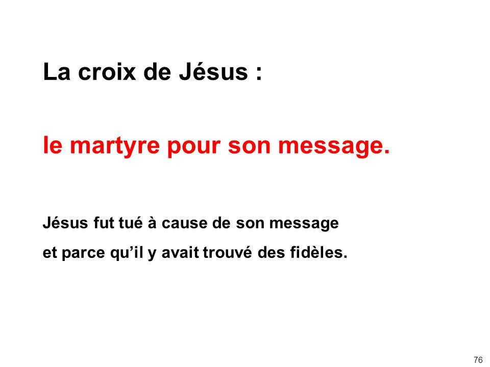 La croix de Jésus : le martyre pour son message. Jésus fut tué à cause de son message et parce quil y avait trouvé des fidèles. 76