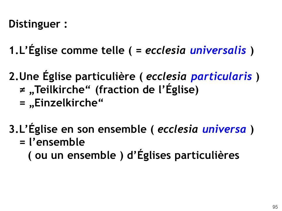 Distinguer : 1.LÉglise comme telle ( = ecclesia universalis ) 2.Une Église particulière ( ecclesia particularis ) Teilkirche (fraction de lÉglise) = E