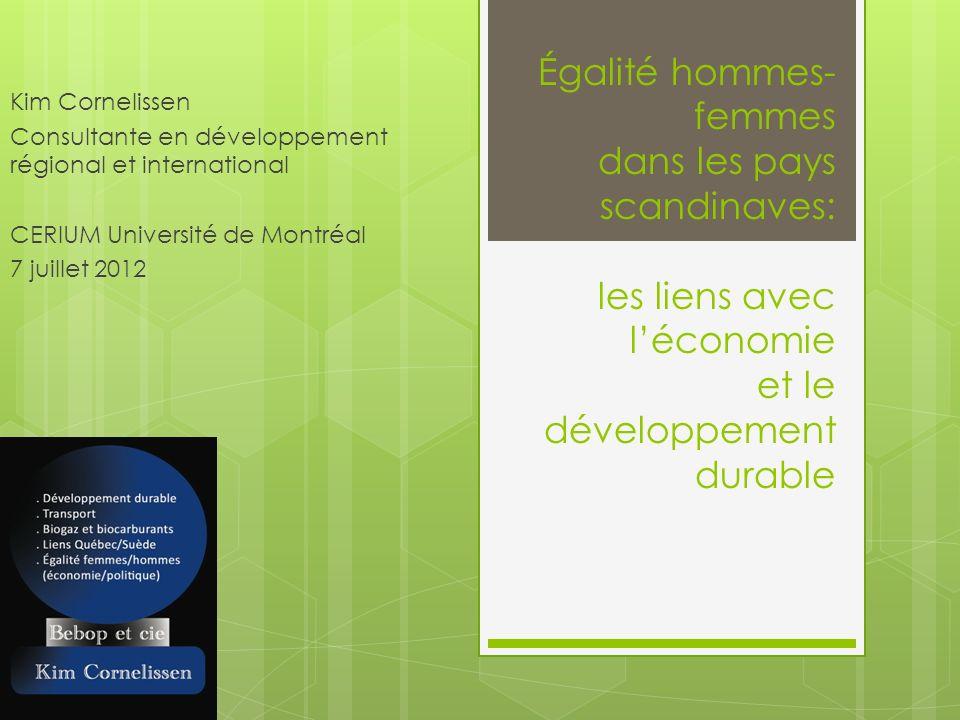 Égalité hommes- femmes dans les pays scandinaves: les liens avec léconomie et le développement durable Kim Cornelissen Consultante en développement régional et international CERIUM Université de Montréal 7 juillet 2012