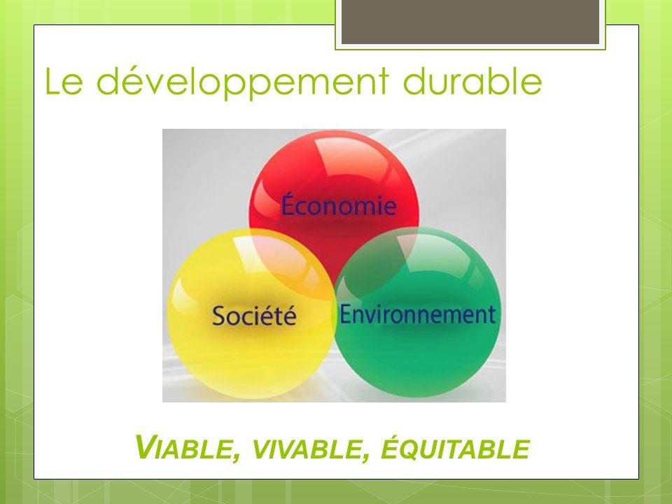 Le développement durable V IABLE, VIVABLE, ÉQUITABLE
