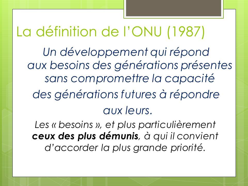 La définition de lONU (1987) Un développement qui répond aux besoins des générations présentes sans compromettre la capacité des générations futures à répondre aux leurs.