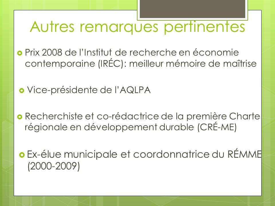 Autres remarques pertinentes Prix 2008 de lInstitut de recherche en économie contemporaine (IRÉC): meilleur mémoire de maîtrise Vice-présidente de lAQLPA Recherchiste et co-rédactrice de la première Charte régionale en développement durable (CRÉ-ME) Ex-élue municipale et coordonnatrice du RÉMME (2000-2009)