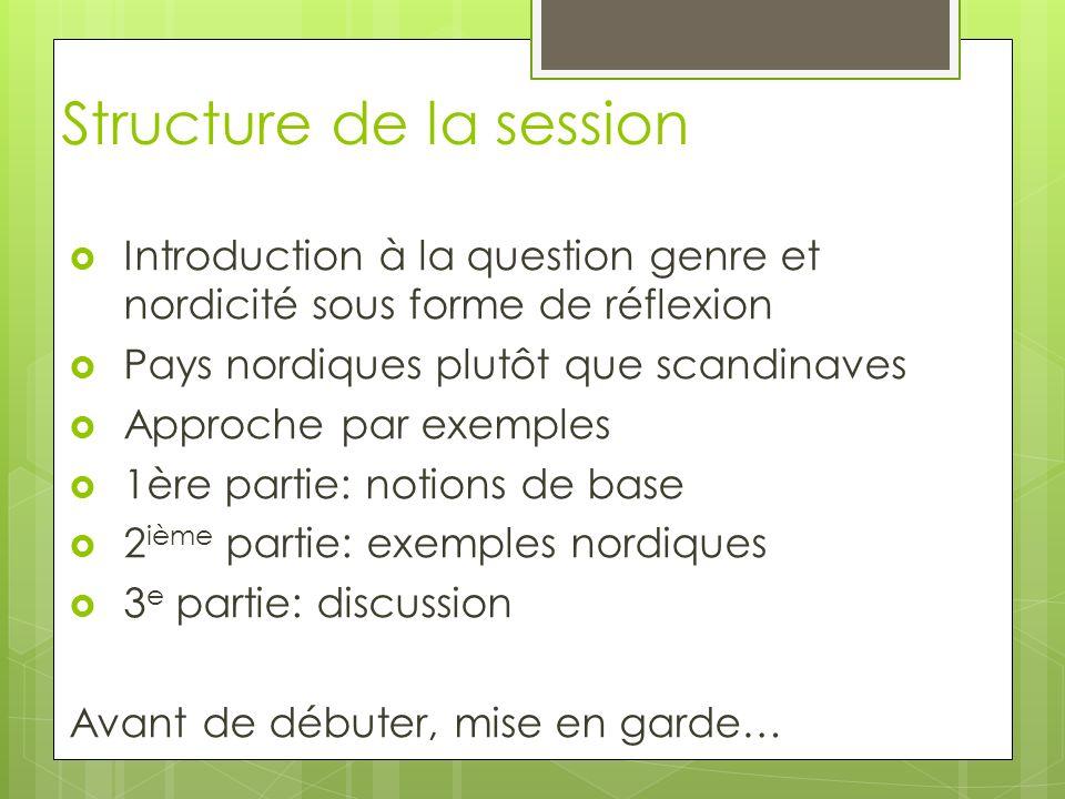 Structure de la session Introduction à la question genre et nordicité sous forme de réflexion Pays nordiques plutôt que scandinaves Approche par exemp