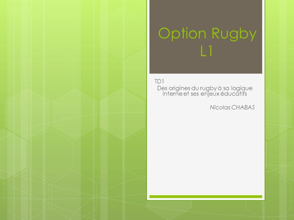 Option Rugby L1 TD1 Des origines du rugby à sa logique Interne et ses enjeux éducatifs Nicolas CHABAS