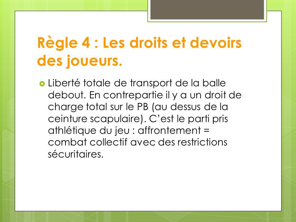 Règle 4 : Les droits et devoirs des joueurs.Liberté totale de transport de la balle debout.