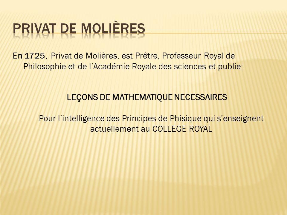 En 1725, Privat de Molières, est Prêtre, Professeur Royal de Philosophie et de lAcadémie Royale des sciences et publie: LEÇONS DE MATHEMATIQUE NECESSAIRES Pour lintelligence des Principes de Phisique qui senseignent actuellement au COLLEGE ROYAL