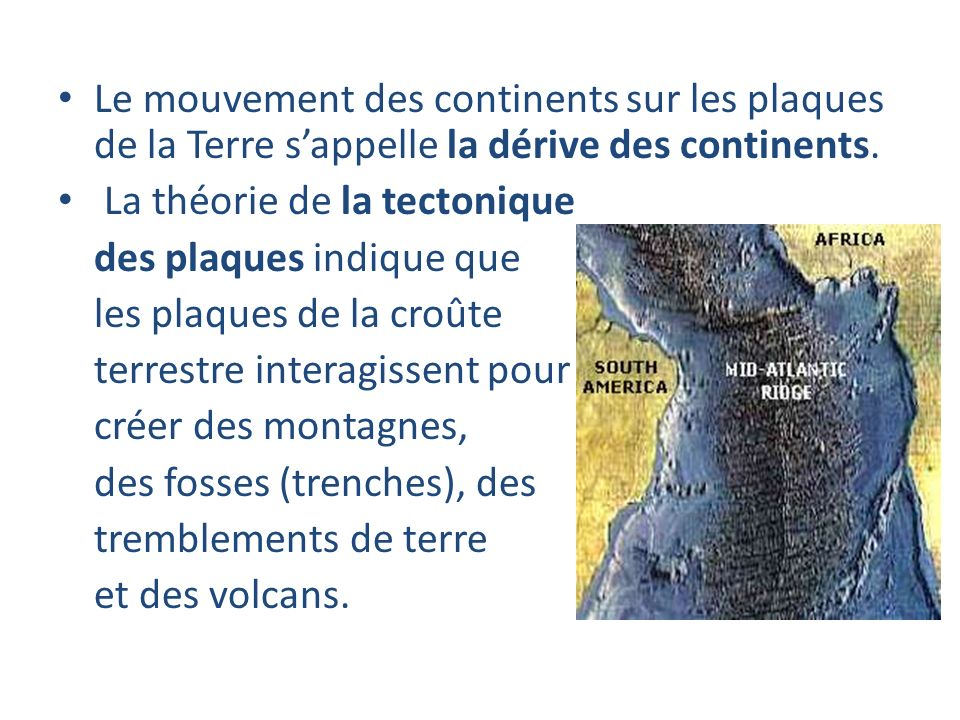 Le mouvement des continents sur les plaques de la Terre sappelle la dérive des continents. La théorie de la tectonique des plaques indique que les pla